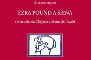 """Stefano Adami, """"Ezra Pound a Siena. Tra Accademia Chigiana e Monte dei Paschi"""""""